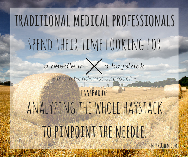 traditional medical professionals spend their time looking for a needle in a haystack in a hit-and-miss approach instead of analyzing the whole haystack to pinpoint the needle.