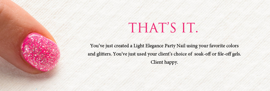That's it. You've just created a Light Elegance Party Nail using your favorite colors and glitters. You've just used your client's choice of  soak-off or file-off gels. You've just made your client very happy.