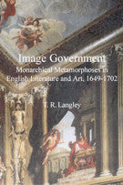 Image Government: Monarchical Metamorphoses in English Literary Studies and Art, 1649-1702