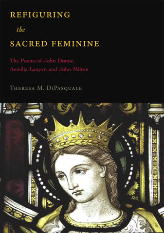 Refiguring the Sacred Feminine: The Poems of John Donne, Aemilia Lanyer, and John Milton