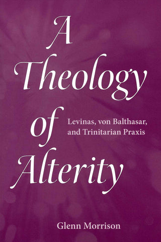 A Theology of Alterity: Levinas, von Balthasar, and Trinitarian Praxis