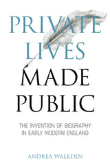 Private Lives Made Public: The Invention of Biography in Early Modern England