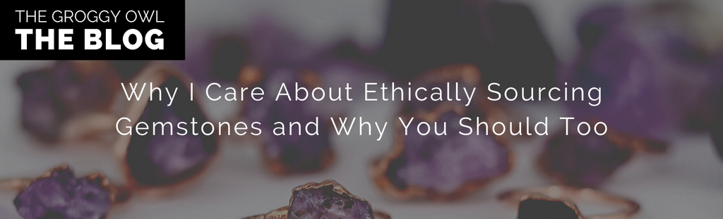 Why I Care About Ethically Sourcing Gemstones and Why You Should Too