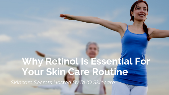 Why Retinol Is Essential For Your Skin Care Routine