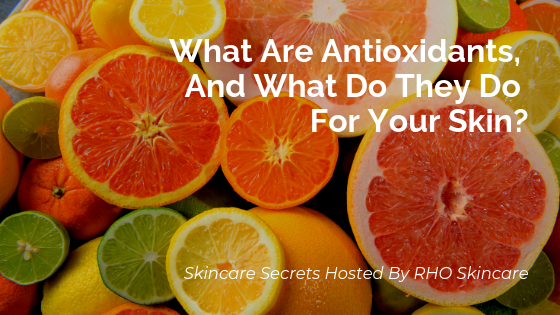 What Are Antioxidants, And What Do They Do For Your Skin?