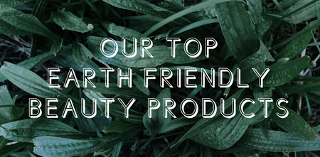 Our Top 5 Earth-Friendly Beauty Products