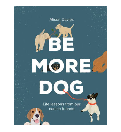 Be More Dog: Life Lessons from Man's Best Friend