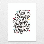'Enjoy where you are' Print