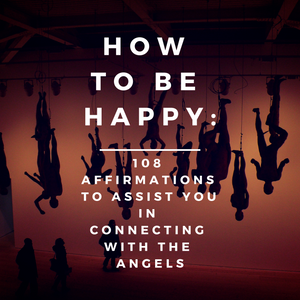 How to be Happy: 108 Affirmations to Assist you in Connecting with the Angels
