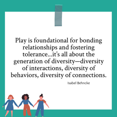 """Quote graphic on play by Isabel Behncke """"Play is foundational for bonding relationships and fostering tolerance...it's all about the generation of diversity- diversity of interactions, diversity of behaviors, diversity of connections."""""""