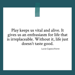 """Quote graphic about play by Lucia Capocchione """"Play keeps us vital and alive. It gives us an enthusiasm for life that is irreplaceable. Without it, life just doesn't taste good."""""""