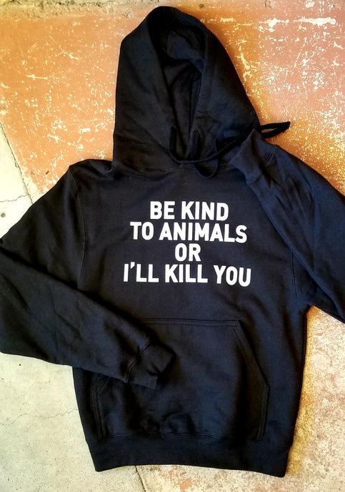 Be Kind to Animals or I'll Kill You - Unisex Hoodie