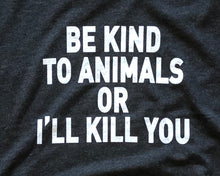 Load image into Gallery viewer, Be Kind to Animals or I'll Kill You - Unisex Tee