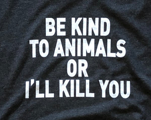 Be Kind to Animals or I'll Kill You - Unisex Tee