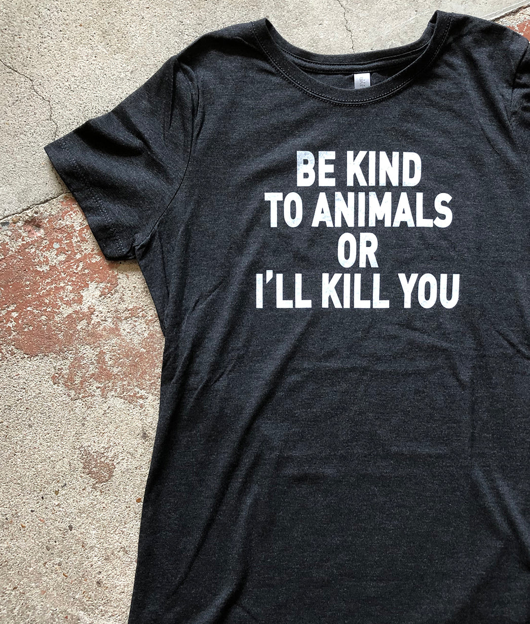 Be Kind to Animals or I'll Kill You - Women's Tee