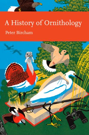 New Naturalist 104: A History of Ornithology by Peter Bircham