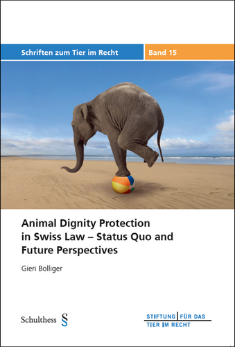 Animal Dignity Protection in Swiss Law – Status Quo and Future Perspectives (TIR-Schriften - Band 15)