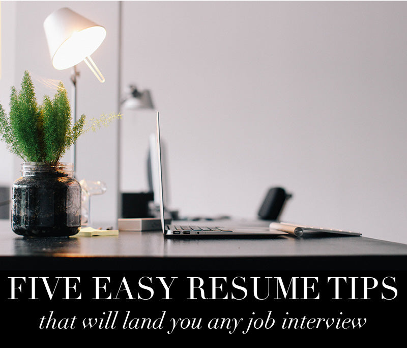 Five Easy Resume Tips That Will Land You Any Job Interview