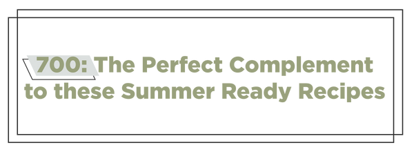 700: The Perfect Complement to these Summer Ready Recipes
