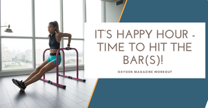It's Happy Hour, Time to Hit the Bar(s)! - Oxygen Magazine Workout