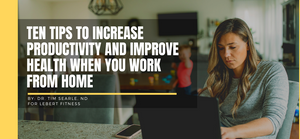 10 Tips to Increase Productivity and Improve Health When You Work From Home