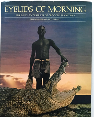 Eyelids of the Morning The Mingled Destinies of Crocodiles and Men by Alistair Graham and Peter Beard first edition