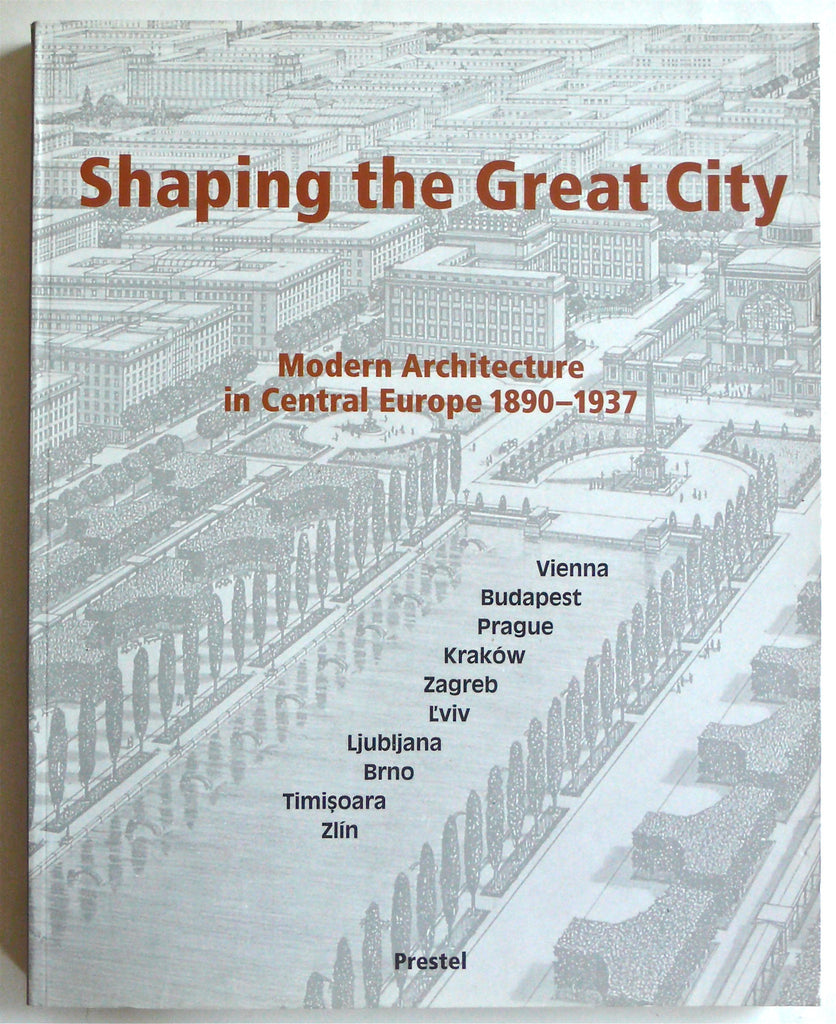 Shaping the Great City : Modern Architecture in Central Europe 1890-1937