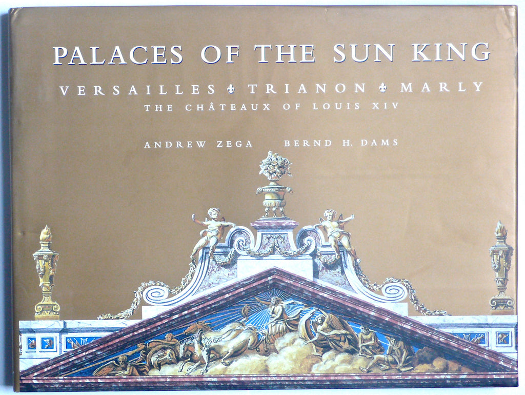 Palaces of the Sun King : The Chateaux of Louis XIV Versailles Trianon Marly