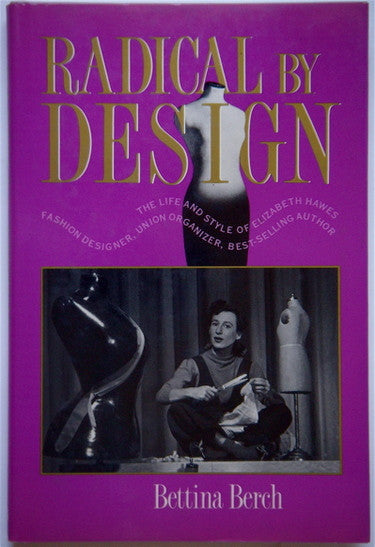 Radical by Design: The Life and Style of Elizabeth Hawes, Fashion Designer, Union Organizer, Best-Selling Author