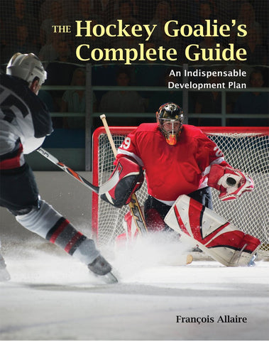 The Hockey Goalie's Complete Guide : An Indispensable Development Plan
