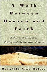 A Walk Between Heaven and Earth : A Personal Journal on Writing and the Creative Process