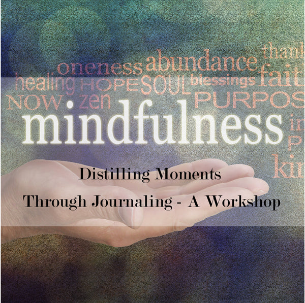 Mindfulness + Journaling: Distilling Moments Through Journaling - A Workshop