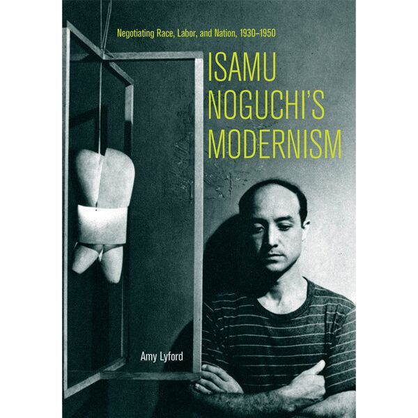 Isamu Noguchi's Modernism: Negotiating Race, Labor, and Nation, 1930-1950