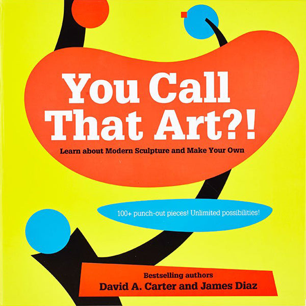 You Call That Art?! : Learn About Modern Sculpture and Make Your Own