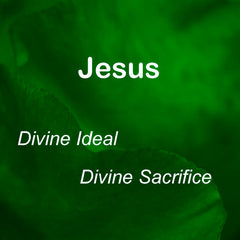 Class:  Jesus: Devine Ideal, Divine Sacrifice