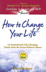 How to Change Your Life - by Ernest Holmes