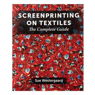 Screen Printing on Textiles - The Complete Guide by Sue Westergaard