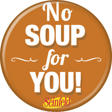 Seinfeld No Soup for YOU! Pin Button