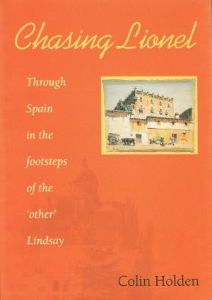 Chasing Lionel - Through Spain in the footsteps of the 'other' Lindsay. By colin Holden