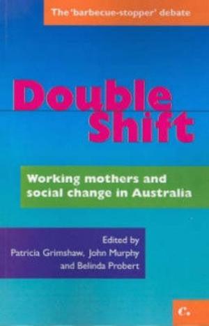 Double Shift - Working Mothers and social changes in Australia.  Patricia Grimshaw, Belinda Probert, John Murphy (eds)