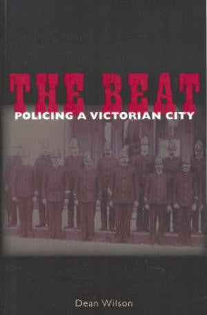 The Beat: Policing a Victorian City by Dean Wilson
