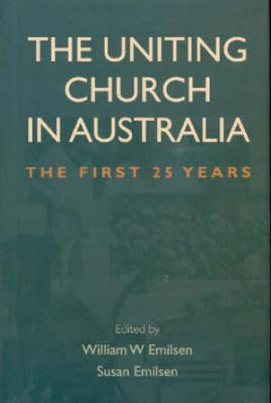 The Uniting Church in Australia - The first 25 years. William W. Emilson and Susan Emilsen