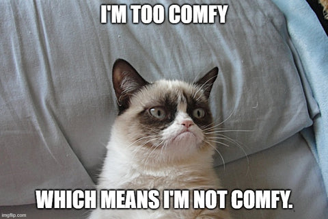 i'm too comfy, which means i'm not comfy