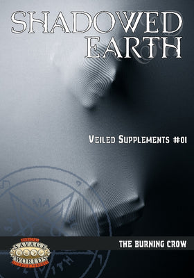 Shadowed Earth Veiled Supplements #01: The Burning Crow (Savage Worlds)