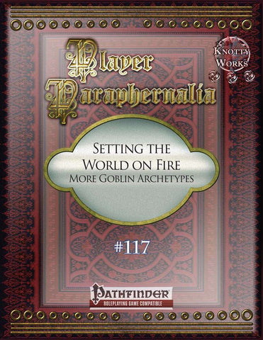 Player Paraphernalia #117 Setting the World on Fire, More Goblin Archetypes