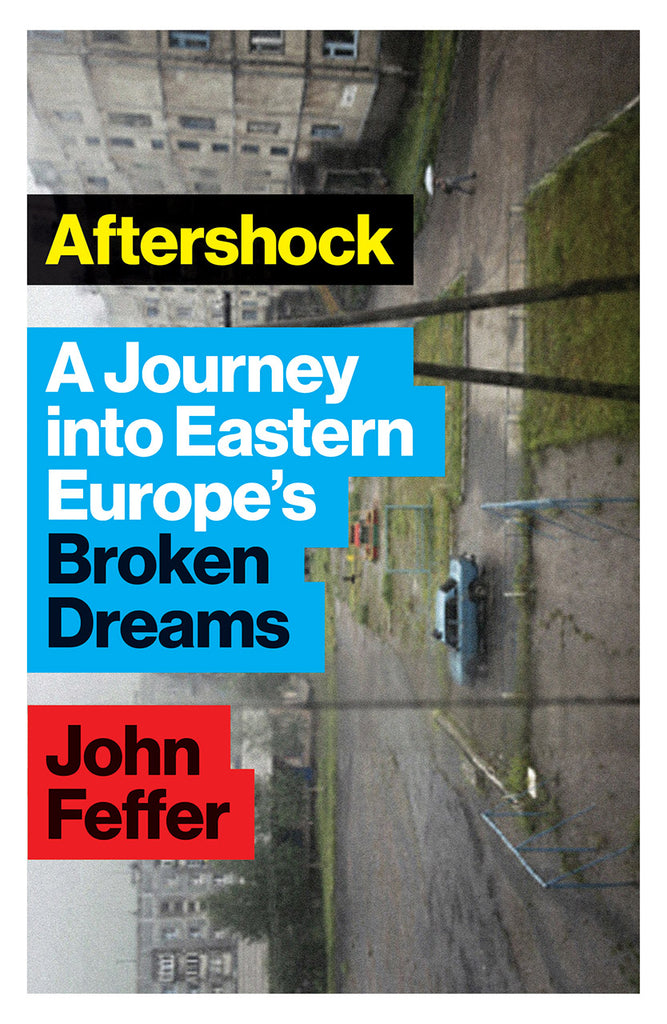 Aftershock: A Journey Into Eastern Europe's Broken Dreams By John Feffer
