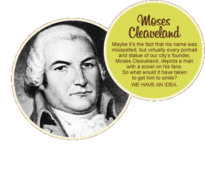 Moses Cleaveland: Maybe it's the fact that his name was misspelled, but virtually every portrait and statue of our city's founder, Moses Cleaveland, depicts a man with a scowl on his face. So what would it have take to get him to smile? WE HAVE AN IDEA.