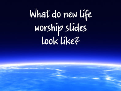 What do new life worship slides look like?