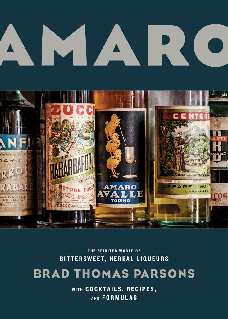 AMARO: THE SPIRITED WORLD OF BITTERSWEET, HERBAL LIQUEURS WITH COCKTAILS, RECIPES, AND FORMULAS by Brad Thomas Parsons