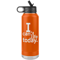 I Can't Life Today 30oz Water Bottle Tumbler